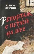 Юлиус Фучик - Репортаж с петлёй на шее