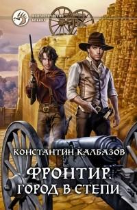 Константин Калбазов - Фронтир. Город в степи