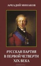 Аркадий Минаков - Русская партия в первой четверти XIX века