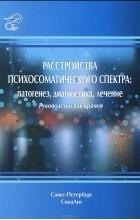 - Расстройства психосоматического спектра. Патогенез, диагностика, лечение. Руководство для врачей