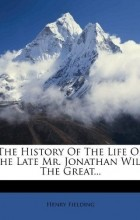 Henry Fielding - The History Of The Life Of The Late Mr. Jonathan Wild The Great...