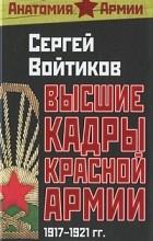 Сергей Войтиков - Высшие кадры Красной Армии. 1917-1921 гг.