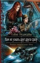 Алена Медведева - Нам не узнать друг друга сразу