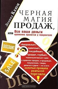 Леонид Каюм - Черная магия продаж, или Все ваши деньги временно хранятся у покупателя
