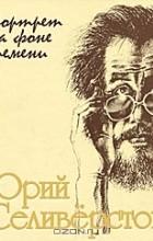 Валентин Курбатов - Юрий Селиверстов. Портрет на фоне времени