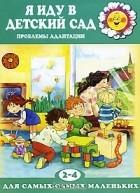 Каринэ Овсепян - Я иду в детский сад. Проблемы адаптации. Для детей 2-4 лет
