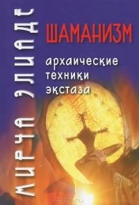 Мирча Элиаде - Шаманизм. Архаические техники экстаза