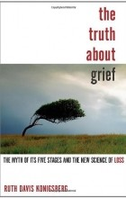 Ruth Davis Konigsberg - The Truth About Grief: The Myth of Its Five Stages and the New Science of Loss