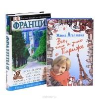 Жанна Агалакова - Все, что я знаю о Париже. Франция. Путеводитель