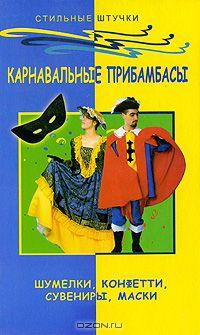 Анна Диченскова - Карнавальные прибамбасы. Шумелки, конфетти, сувениры, маски