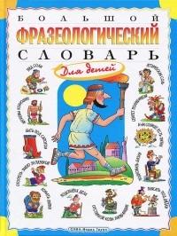 Татьяна Розе - Большой фразеологический словарь для детей