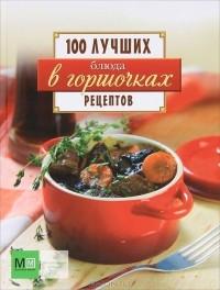 - Блюда в горшочках. 100 лучших рецептов