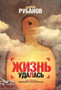 Андрей Рубанов - Жизнь удалась