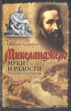 Ирвинг Стоун - Муки и радости: биографический роман о Микеланджело