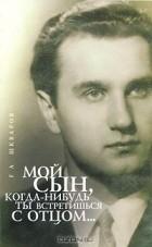 Геннадий Шкваров — Мой сын, когда-нибудь ты встретишься с отцом...