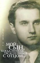 Геннадий Шкваров - Мой сын, когда-нибудь ты встретишься с отцом...