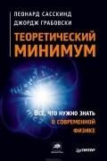 Леонард Сасскинд, Джордж Грабовски - Теоретический минимум. Все, что нужно знать о современной физике