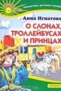Анна Игнатова - О слонах, троллейбусах и принцах