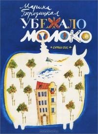 Марина Бородицкая - Убежало молоко