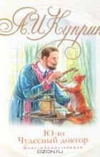 Александр Куприн - Ю-ю. Чудесный доктор (сборник)