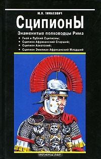 Юрий Тимахович - Сципионы. Знаменитые полководцы Рима