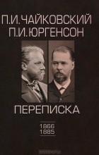 - П. И. Чайковский, П. И. Юргенсон (1866-1885). Переписка. В 2 томах. Том 1. 1866-1885