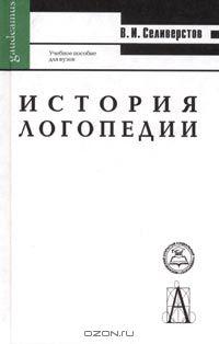 Владимир Селиверстов - История логопедии. Учебное пособие для вузов