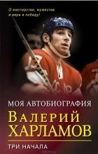 Валерий Харламов - Три начала: О мастерстве, мужестве и вере в победу