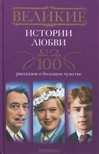 - Великие истории любви. 100 рассказов о большом чувстве