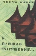 Чинуа Ачебе - И пришло разрушение…