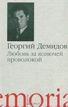 Георгий Демидов - Любовь за колючей проволокой