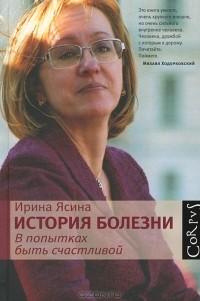 Ирина Ясина - История болезни. В попытках быть счастливой