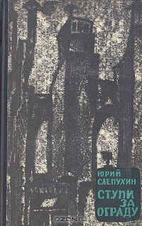 Юрий Слепухин - Ступи за ограду