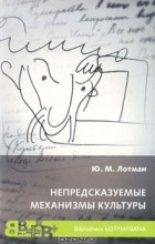Юрий Лотман - Непредсказуемые механизмы культуры