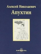Алексей Апухтин - А. Н. Апухтин. Избранное