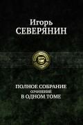 Игорь Северянин - Полное собрание сочинений в одном томе