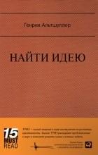 Генрих Альтшуллер - Найти идею. Введение в ТРИЗ — теорию решения изобретательских задач