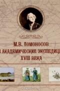 - М. В. Ломоносов и академические экспедиции XVIII века. Альбом