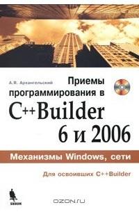 Алексей Архангельский - Приемы программирования в C++ Builder 6 и 2006 (+ CD-ROM)