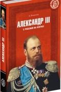 Александр Боханов - Александр III. С Россией на плечах