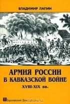 Владимир Лапин - Армия России в Кавказской войне XVIII-XIX вв.