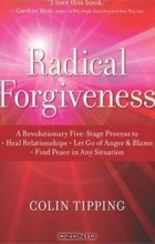 Колин К. Типпинг - Radical Forgiveness: A Revolutionary Five-Stage Process to Heal Relationships, Let Go of Anger and Blame, Find Peace in Any Situation