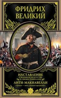 Фридрих Великий - Наставление о военном искусстве к своим генералам. Анти-Макиавелли (сборник)