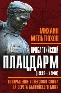Михаил Мельтюхов - Прибалтийский плацдарм (1939-1940 гг.). Возвращение Советского Союза на берега Балтийского моря