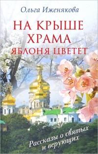 Ольга Иженякова - На крыше храма яблоня цветет