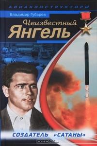 Владимир Губарев - Неизвестный Янгель. Создатель