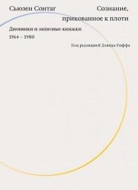 Сьюзен Сонтаг - Сознание, прикованное к плоти. Дневники и записные книжки. 1964-1980