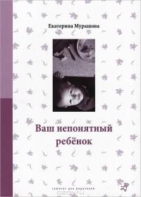 Екатерина Мурашова - Ваш непонятный ребенок. Психологические прописи для родителей