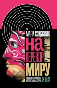 Марк Сэджвик - Наперекор современному миру: Традиционализм и тайная интеллектуальная история ХХ века