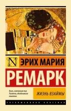 Эрих Мария Ремарк - Жизнь взаймы